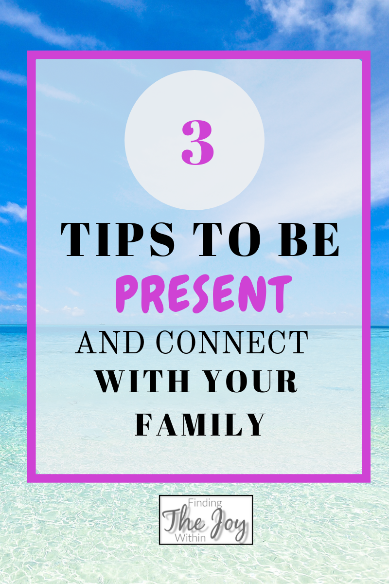 Finding Joy By Being Present; 3 tips to connect with your family
