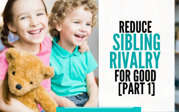 Cultivate A Joyful Home: Reduce Sibling Rivalry For Good! [Part 1]