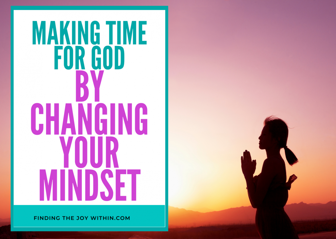 Making Time For God By Changing Your Mindset About Prayer